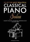 55 Of The Most Beautiful Classical Piano Solos: Bach, Beethoven, Chopin, Debussy, Handel, Mozart, Satie, Schubert, Tchaikovsky and more Classical Pian Cover Image