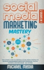 Social Media Marketing Mastery: The Ultimate, Powerful, And Step-By-Step Guide That Will Teach You The Best Strategies To Boost Your Business And Attr Cover Image