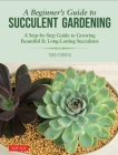 A Beginner's Guide to Succulent Gardening: A Step-By-Step Guide to Growing Beautiful & Long-Lasting Succulents Cover Image
