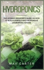 Hydroponics: The Ultimate Beginner's Guide On How To Build A Perfect And Inexpensive Hydroponic System Cover Image