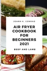 Air Fryer Cookbook for Beginners 2021: Your Everyday Air Fryer Book for Easy and Tasty Recipes to Fry Delicious Beef and Lamb Cover Image