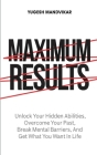 Maximum Results: Unlock Your Hidden Abilities, Overcome Your Past, Break Mental Barriers, And Get What You Want in Life Cover Image
