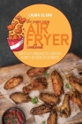 The Super Easy Air Fryer Cookbook: Super Tasty And Healthy Everyday Recipes For Absolute Beginners Cover Image