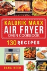 Kalorik Maxx Air Fryer Oven Cookbook: Easy, Delicious and Affordable Meal Plan with 130 Simple Recipes to Air Fry, Roast, Broil, Dehydrate, and Grill. Cover Image