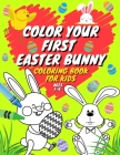 Color Your First Easter Bunny Coloring Book For Kids Ages 1-4: Easter Day Gift For Toddlers & Kindergarteners Ages 2-5 Preschool Rabbits Coloring Prac Cover Image