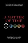 A Matter of Time: Positioning Your Children to Change Their World One Moment at a Time Cover Image