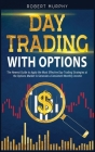Day Trading With Options: The Newest Guide to Apply the Most Effective Day Trading Strategies at the Options Market to Generate a Consistent Mon Cover Image