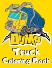 Dump Truck Coloring Book: Simple Dumper Truck Coloring Book for Kids - Funny Unique Gift for Children who Loves All Kinds of Dumpsters & Garbage Cover Image