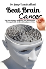 Beat Brain Cancer: The New Modern Medicine and Alternative Therapy Guide for Breaking Cancer Code Cover Image
