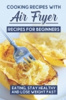 Cooking Recipes With Air Fryer Recipes For Beginners: Eating, Stay Healthy And Lose Weight Fast: Chefman Air Fryer Cookbook Cover Image
