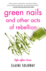 Green Nails and Other Acts of Rebellion: Life After Loss Cover Image