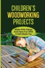 Children'S Woodworking Projects: Make Kids Happy And Have Fun With A Self-Made Toy: Provide The Basics Of Woodworking Cover Image