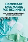 Homemade Face Masks For Beginners: Guide To Making Premium Quality DIY Medical Face Masks: What Is The Anatomy Of Functional Face Masks Cover Image