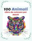 100 Animali Libro da colorare per Adulti: Più di 100 Pagine da Colorare con Bellissimi Mandala di Animali, Libro Antistress da Colorare con Disegni Ri Cover Image