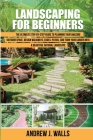 Landscaping for Beginners: The Ultimate Step-by-Step Guide to Planning Your Amazing Outdoor Space, Design Walkways, Edges, Patios, and Turn Your Cover Image