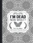 I'm Dead Now What?: End of life planner: End of life planner, Make life easier for those you leave behind, Matte Finish 8.5 x 11 in Cover Image