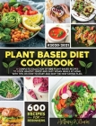 Plant Based Diet Cookbook: A Complete Collection of 600 Plant-Based Recipes to Cook Healthy, Quick and Easy Vegan Meals at Home. With Tips on How Cover Image
