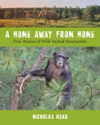 A Home Away from Home: True Stories of Wild Animal Sanctuaries Cover Image
