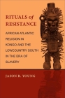 Rituals of Resistance: African Atlantic Religion in Kongo and the Lowcountry South in the Era of Slavery Cover Image