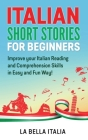 Italian Short Stories for Beginners: Improve your Italian Reading and Comprehension Skills in an Easy and Fun Way! Cover Image