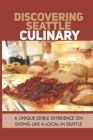 Discovering Seattle Culinary: A Unique Edible Experience On Eating Like A Local In Seattle: Seattle Washington Food Guide Cover Image