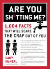 Are You Sh*tting Me?: 1,004 Facts That Will Scare the Sh*t Out of You Cover Image