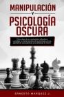 Manipulación Y Psicología Oscura: Cómo dejar de ser manipulado, defenderte y proteger tu mente. Secretos de la psicología oscura, aprende los usos prá Cover Image