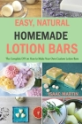 Easy, Natural, Homemade Lotion Bars: The Complete DIY on How to Make Your Own Custom Lotion Bars Cover Image