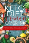 keto diet for women over 50: The Simplified Guide for Seniors Women to Ketogenic Diet and a Healthy Weigh Loss, Easy and Quick Recipies to Promote Cover Image