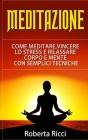 Meditazione: Come Meditare, Vincere Lo Stress E Rilassare Corpo e Mente Con Semplici Tecniche (Imparare a meditare, Vincere il pani Cover Image