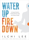Water Up Fire Down: An Energy Principle for Creating Calmness, Clarity, and a Lifetime of Health Cover Image