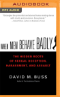 When Men Behave Badly: The Hidden Roots of Sexual Deception, Harassment, and Assault Cover Image