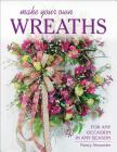 Make Your Own Wreaths: For Any Occasion in Any Season Cover Image