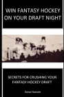 Win Fantasy Hockey on Your Draft Night: Secrets to Crushing Your Fantasy Hockey Draft Cover Image