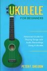 Ukulele for Beginners: Advanced Guide for Playing Songs with Audio Recordings Using A Ukulele Cover Image