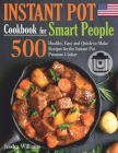 Instant Pot Cookbook for Smart People: 500 Healthy, Easy and Quick-to-Make Recipes for the Instant Pot Pressure Cooker. Cover Image