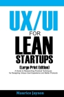 UX/UI For Lean Startups (Large Print Edition): A Guide to Researching Practical Techniques for Designing Unique User Experience and Better Products Cover Image