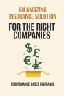 An Amazing Insurance Solution For The Right Companies: Performance-Based Insurance: Guide To Using Performance-Based Insurance Cover Image