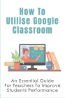 How To Utilise Google Classroom: An Essential Guide For Teachers To Improve Students Performance: Tools That Allow Teachers To Easily Visualize Studen Cover Image