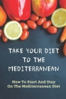 Take Your Diet To The Mediterranean: How To Start And Stay On The Mediterranean Diet: Tips For Starting The Mediterranean Diet Cover Image