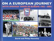 On a European Journey: With Ipswich Town in Europe 1962-2002 Cover Image