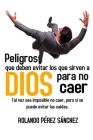 Peligros que deben evitar los que sirven a Dios para no caer: Tal vez sea imposible no caer, pero si se puede evitar las caídas. Cover Image