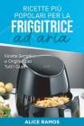 Ricette Più Popolari per la Friggitrice ad Aria: Ricette Semplici e Originali per Tutti i Gusti (Italian Version) Cover Image
