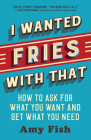 I Wanted Fries with That: How to Ask for What You Want and Get What You Need Cover Image
