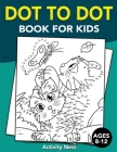 Dot To Dot Book For Kids Ages 8-12: Challenging and Fun Dot to Dot Puzzles for Kids, Toddlers, Boys and Girls Ages 8-10, 10-12 Cover Image