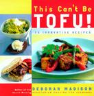 This Can't Be Tofu!: 75 Recipes to Cook Something You Never Thought You Would--And Love Every Bite Cover Image