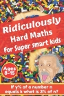 Ridiculously hard maths for super smart kids: Stretch your imagination and get to think outside the box with difficult maths riddles, calculus, brain Cover Image