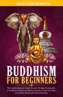 Buddhism For Beginners: The Complete Beginner's Guide To Learn The Basic Fundamentals of Buddhism Principles and Effective Practices To Calm Y Cover Image