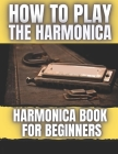 How To Play The Harmonica: Harmonica Book For Beginners Cover Image