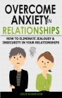 Overcome Anxiety in Relationships: How to Eliminate Fear and Insecurity in Your Relationships, Cure Codependency, Stop Negative Thinking and Overcome Cover Image